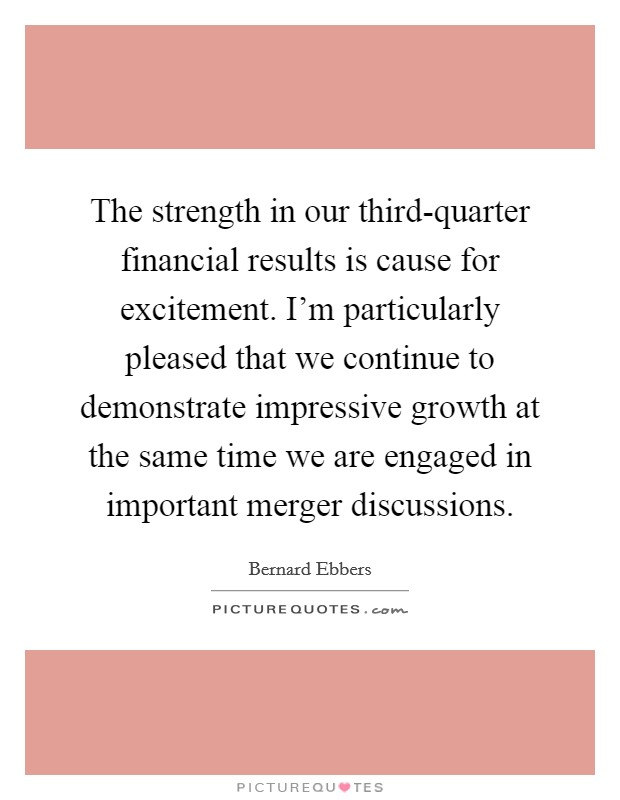 The strength in our third-quarter financial results is cause for excitement. I'm particularly pleased that we continue to demonstrate impressive growth at the same time we are engaged in important merger discussions Picture Quote #1