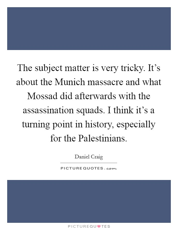 The subject matter is very tricky. It's about the Munich massacre and what Mossad did afterwards with the assassination squads. I think it's a turning point in history, especially for the Palestinians Picture Quote #1