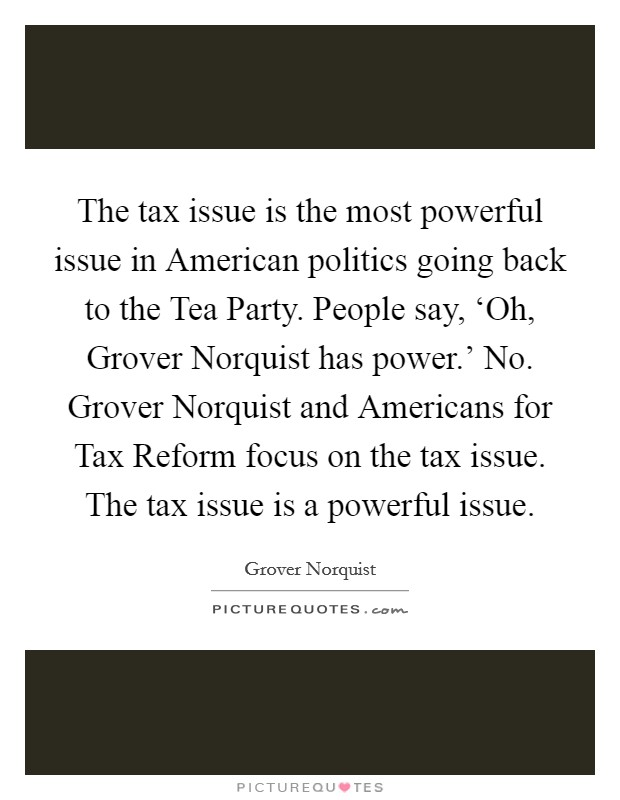 The tax issue is the most powerful issue in American politics going back to the Tea Party. People say, 'Oh, Grover Norquist has power.' No. Grover Norquist and Americans for Tax Reform focus on the tax issue. The tax issue is a powerful issue Picture Quote #1