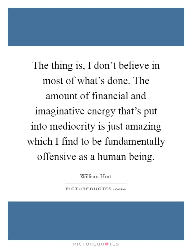 The thing is, I don't believe in most of what's done. The amount of financial and imaginative energy that's put into mediocrity is just amazing which I find to be fundamentally offensive as a human being Picture Quote #1