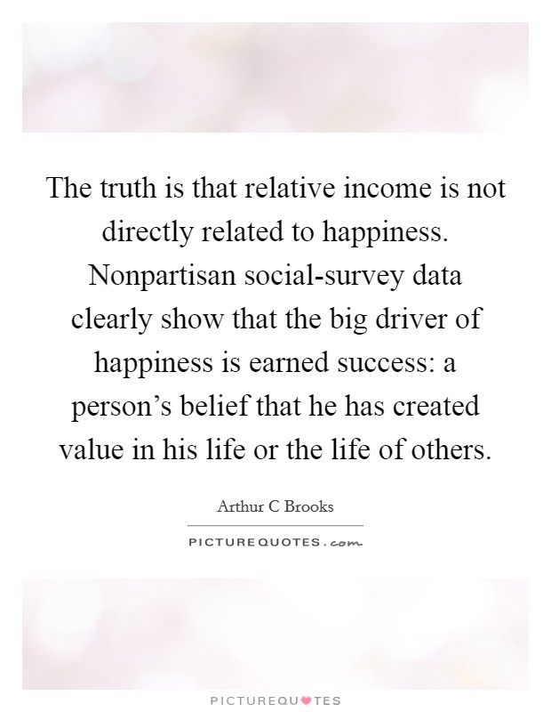 The truth is that relative income is not directly related to happiness. Nonpartisan social-survey data clearly show that the big driver of happiness is earned success: a person's belief that he has created value in his life or the life of others Picture Quote #1