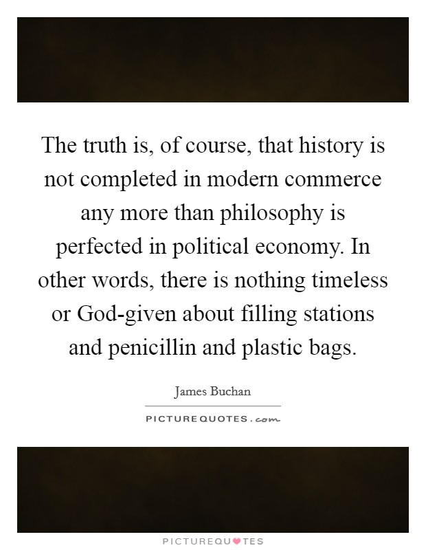 The truth is, of course, that history is not completed in modern commerce any more than philosophy is perfected in political economy. In other words, there is nothing timeless or God-given about filling stations and penicillin and plastic bags Picture Quote #1