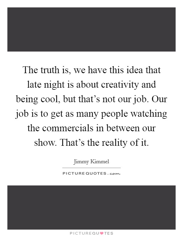 The truth is, we have this idea that late night is about creativity and being cool, but that's not our job. Our job is to get as many people watching the commercials in between our show. That's the reality of it Picture Quote #1
