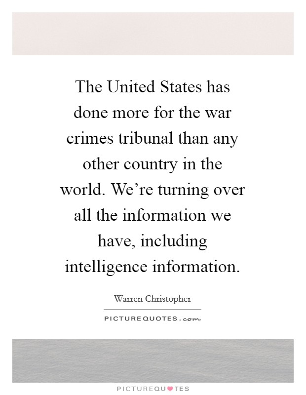 The United States has done more for the war crimes tribunal than any other country in the world. We're turning over all the information we have, including intelligence information Picture Quote #1