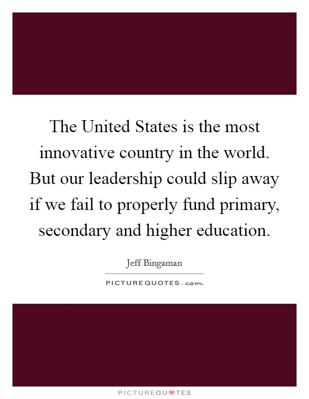 The United States is the most innovative country in the world. But our leadership could slip away if we fail to properly fund primary, secondary and higher education Picture Quote #1