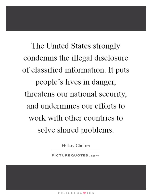 The United States strongly condemns the illegal disclosure of classified information. It puts people's lives in danger, threatens our national security, and undermines our efforts to work with other countries to solve shared problems Picture Quote #1