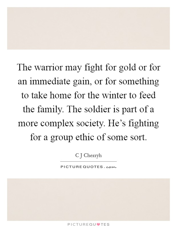 The warrior may fight for gold or for an immediate gain, or for something to take home for the winter to feed the family. The soldier is part of a more complex society. He's fighting for a group ethic of some sort Picture Quote #1