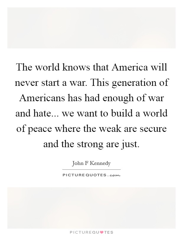 The world knows that America will never start a war. This generation of Americans has had enough of war and hate... we want to build a world of peace where the weak are secure and the strong are just Picture Quote #1