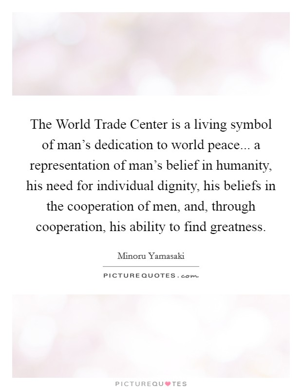 The World Trade Center is a living symbol of man's dedication to world peace... a representation of man's belief in humanity, his need for individual dignity, his beliefs in the cooperation of men, and, through cooperation, his ability to find greatness Picture Quote #1