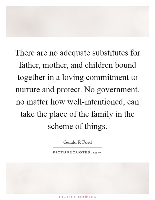 There are no adequate substitutes for father, mother, and children bound together in a loving commitment to nurture and protect. No government, no matter how well-intentioned, can take the place of the family in the scheme of things Picture Quote #1