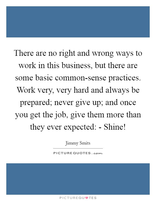 There are no right and wrong ways to work in this business, but there are some basic common-sense practices. Work very, very hard and always be prepared; never give up; and once you get the job, give them more than they ever expected: - Shine! Picture Quote #1