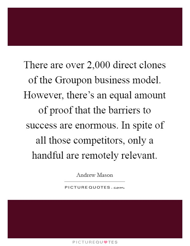 There are over 2,000 direct clones of the Groupon business model. However, there's an equal amount of proof that the barriers to success are enormous. In spite of all those competitors, only a handful are remotely relevant Picture Quote #1
