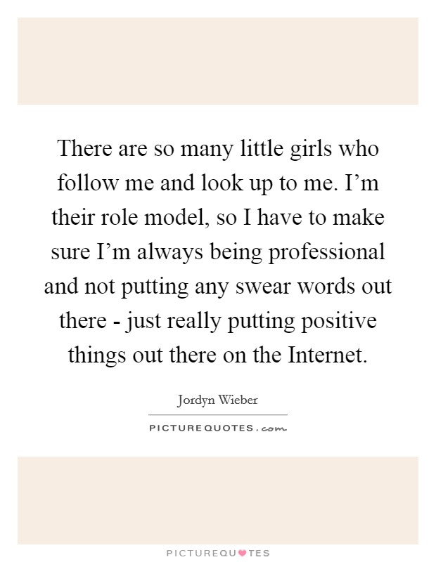 There are so many little girls who follow me and look up to me. I'm their role model, so I have to make sure I'm always being professional and not putting any swear words out there - just really putting positive things out there on the Internet Picture Quote #1