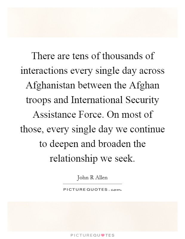 There are tens of thousands of interactions every single day across Afghanistan between the Afghan troops and International Security Assistance Force. On most of those, every single day we continue to deepen and broaden the relationship we seek Picture Quote #1