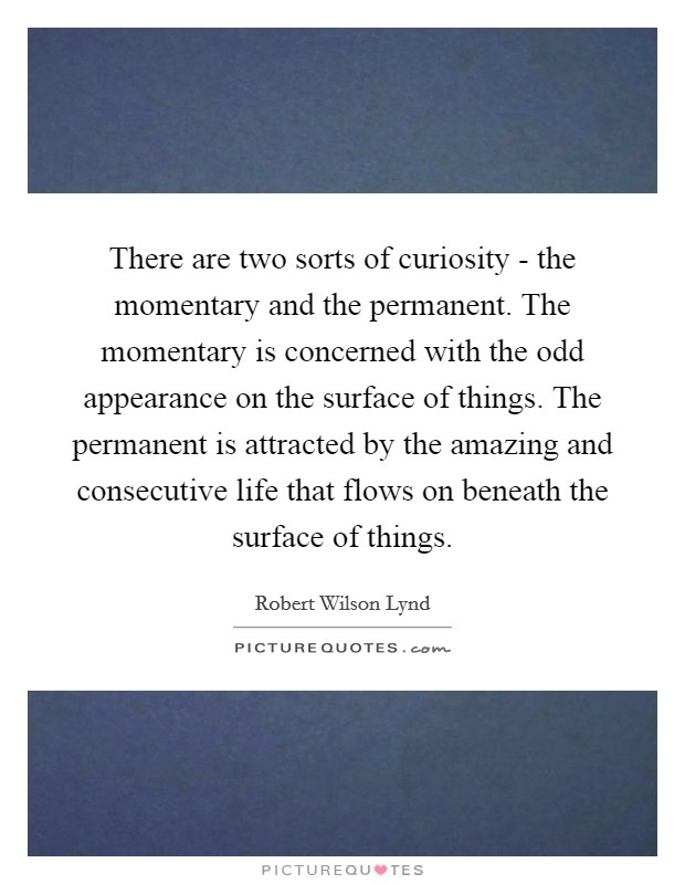There are two sorts of curiosity - the momentary and the permanent. The momentary is concerned with the odd appearance on the surface of things. The permanent is attracted by the amazing and consecutive life that flows on beneath the surface of things Picture Quote #1