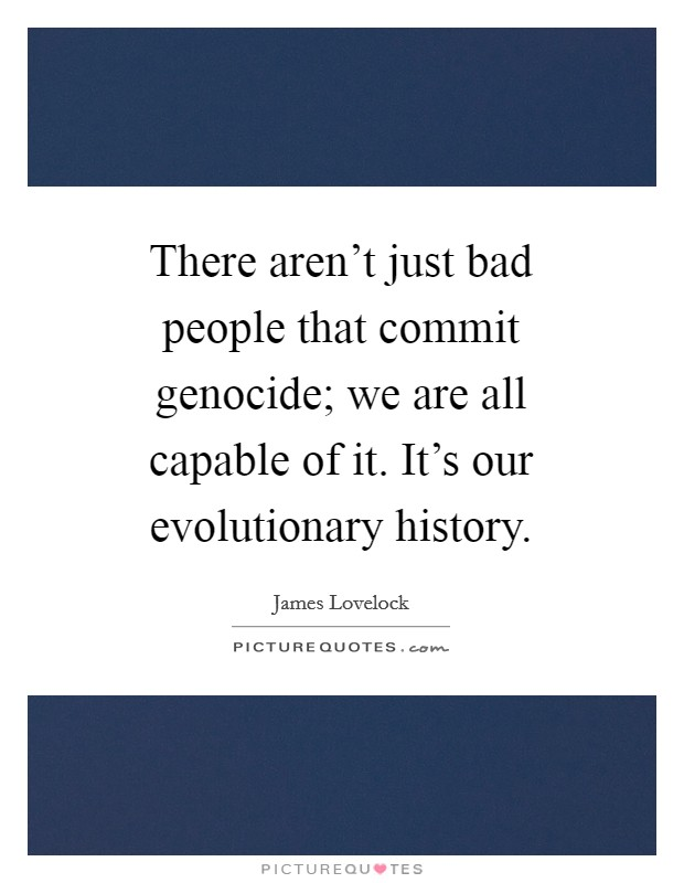 There aren't just bad people that commit genocide; we are all capable of it. It's our evolutionary history Picture Quote #1