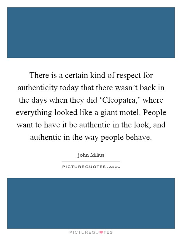 There is a certain kind of respect for authenticity today that there wasn't back in the days when they did 'Cleopatra,' where everything looked like a giant motel. People want to have it be authentic in the look, and authentic in the way people behave Picture Quote #1
