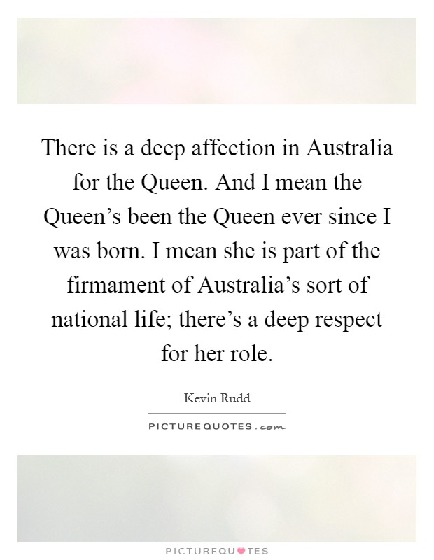 There is a deep affection in Australia for the Queen. And I mean the Queen's been the Queen ever since I was born. I mean she is part of the firmament of Australia's sort of national life; there's a deep respect for her role Picture Quote #1