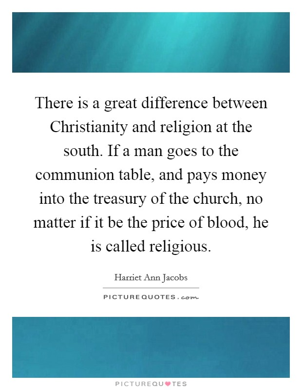 There is a great difference between Christianity and religion at the south. If a man goes to the communion table, and pays money into the treasury of the church, no matter if it be the price of blood, he is called religious Picture Quote #1