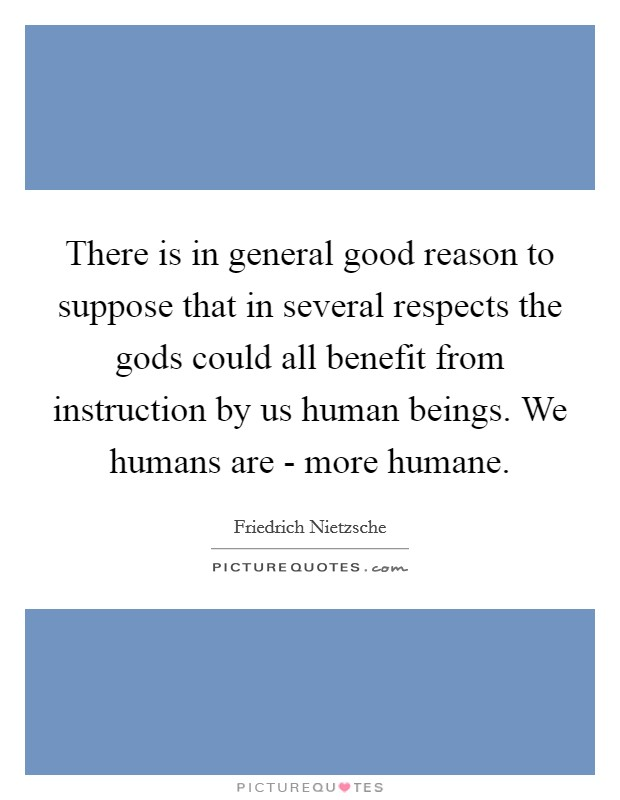 There is in general good reason to suppose that in several respects the gods could all benefit from instruction by us human beings. We humans are - more humane Picture Quote #1