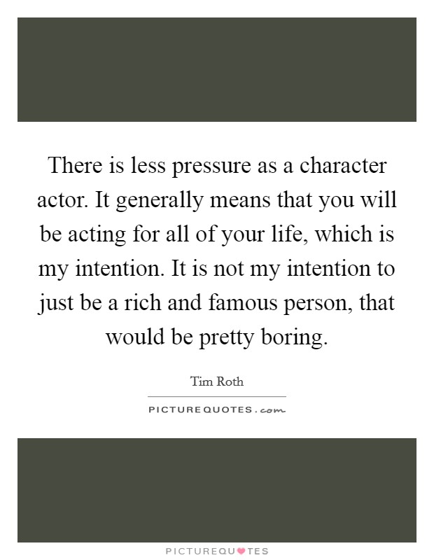 There is less pressure as a character actor. It generally means that you will be acting for all of your life, which is my intention. It is not my intention to just be a rich and famous person, that would be pretty boring Picture Quote #1