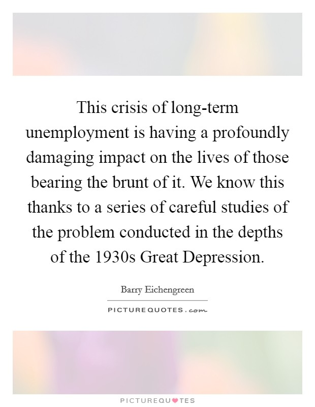 This crisis of long-term unemployment is having a profoundly damaging impact on the lives of those bearing the brunt of it. We know this thanks to a series of careful studies of the problem conducted in the depths of the 1930s Great Depression Picture Quote #1