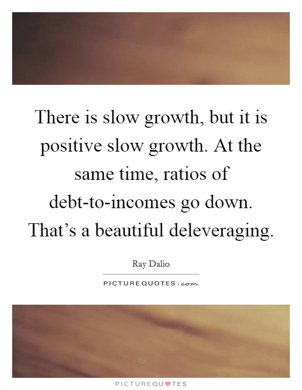 There is slow growth, but it is positive slow growth. At the same time, ratios of debt-to-incomes go down. That's a beautiful deleveraging Picture Quote #1
