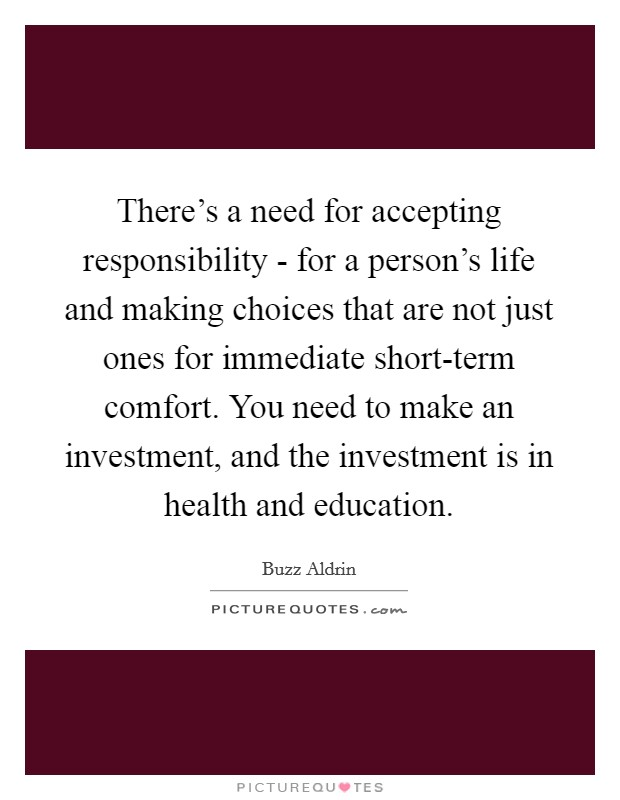 There's a need for accepting responsibility - for a person's life and making choices that are not just ones for immediate short-term comfort. You need to make an investment, and the investment is in health and education Picture Quote #1