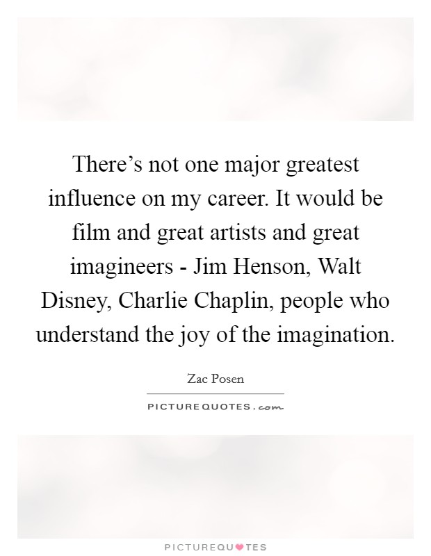 There's not one major greatest influence on my career. It would be film and great artists and great imagineers - Jim Henson, Walt Disney, Charlie Chaplin, people who understand the joy of the imagination Picture Quote #1