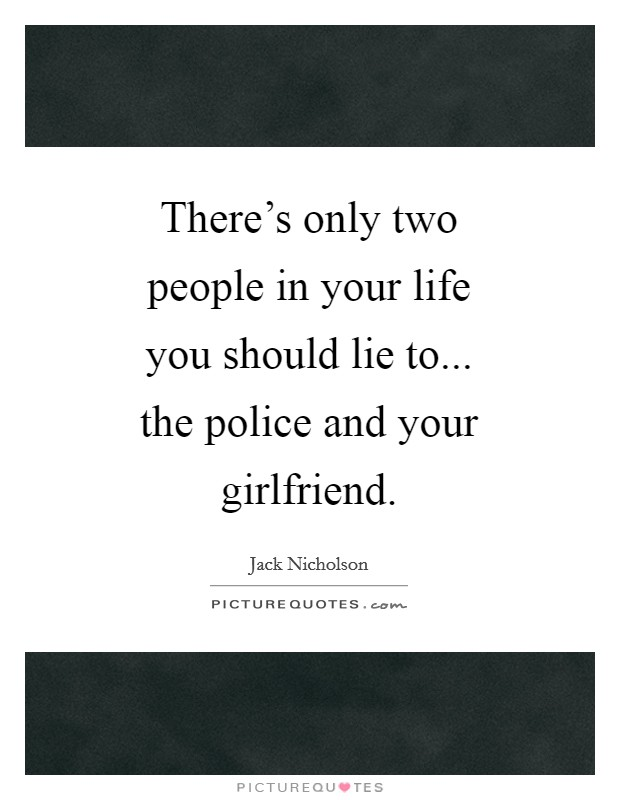 There's only two people in your life you should lie to... the police and your girlfriend Picture Quote #1