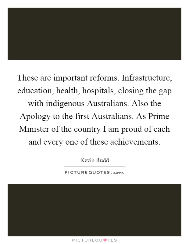 These are important reforms. Infrastructure, education, health, hospitals, closing the gap with indigenous Australians. Also the Apology to the first Australians. As Prime Minister of the country I am proud of each and every one of these achievements Picture Quote #1