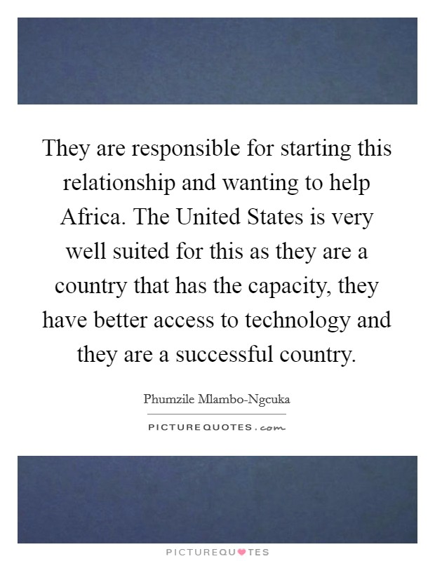 They are responsible for starting this relationship and wanting to help Africa. The United States is very well suited for this as they are a country that has the capacity, they have better access to technology and they are a successful country Picture Quote #1