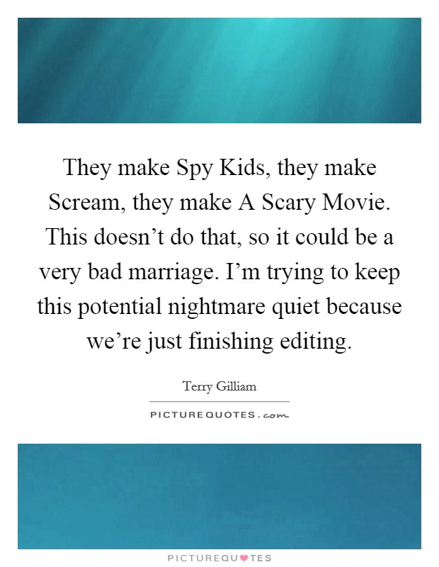 They make Spy Kids, they make Scream, they make A Scary Movie. This doesn't do that, so it could be a very bad marriage. I'm trying to keep this potential nightmare quiet because we're just finishing editing Picture Quote #1