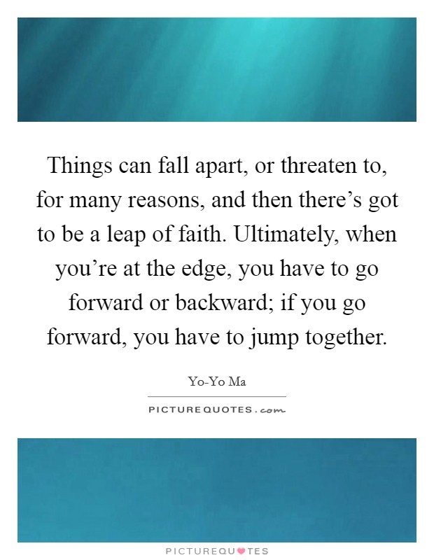 Things can fall apart, or threaten to, for many reasons, and then there's got to be a leap of faith. Ultimately, when you're at the edge, you have to go forward or backward; if you go forward, you have to jump together Picture Quote #1