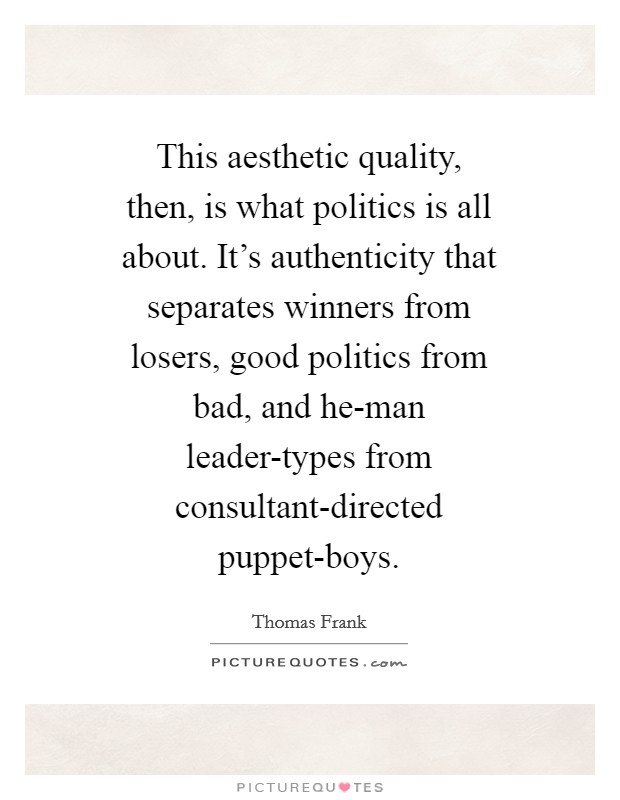 This aesthetic quality, then, is what politics is all about. It's authenticity that separates winners from losers, good politics from bad, and he-man leader-types from consultant-directed puppet-boys Picture Quote #1