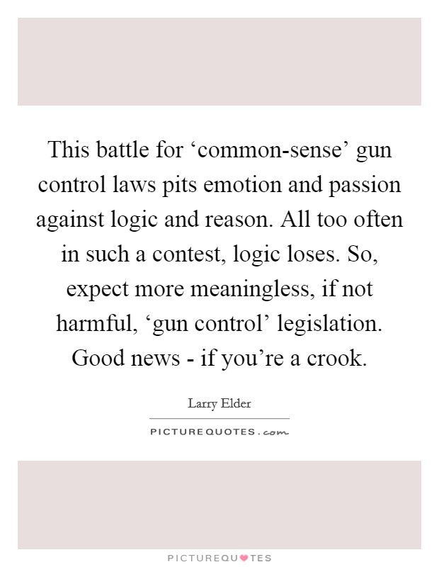 This battle for 'common-sense' gun control laws pits emotion and passion against logic and reason. All too often in such a contest, logic loses. So, expect more meaningless, if not harmful, 'gun control' legislation. Good news - if you're a crook Picture Quote #1