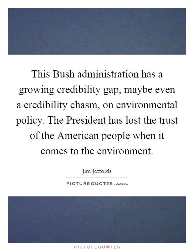 This Bush administration has a growing credibility gap, maybe even a credibility chasm, on environmental policy. The President has lost the trust of the American people when it comes to the environment Picture Quote #1
