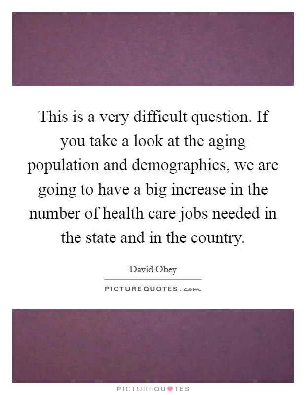 This is a very difficult question. If you take a look at the aging population and demographics, we are going to have a big increase in the number of health care jobs needed in the state and in the country Picture Quote #1