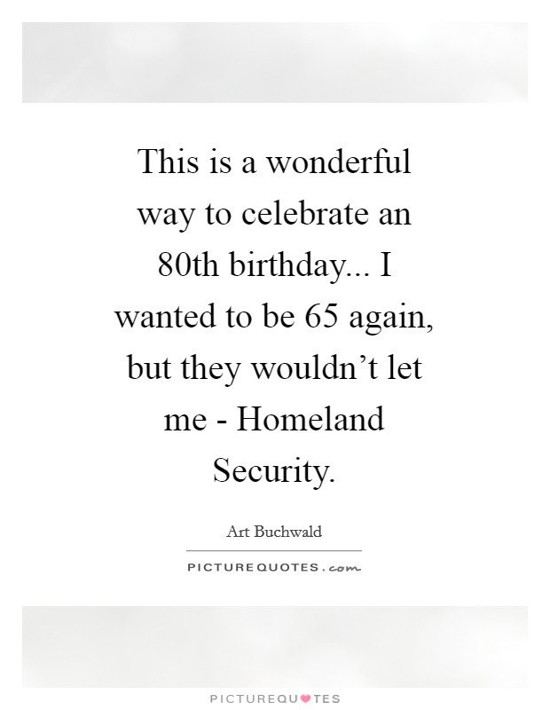 This is a wonderful way to celebrate an 80th birthday... I wanted to be 65 again, but they wouldn't let me - Homeland Security Picture Quote #1