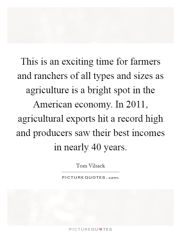 This is an exciting time for farmers and ranchers of all types and sizes as agriculture is a bright spot in the American economy. In 2011, agricultural exports hit a record high and producers saw their best incomes in nearly 40 years Picture Quote #1