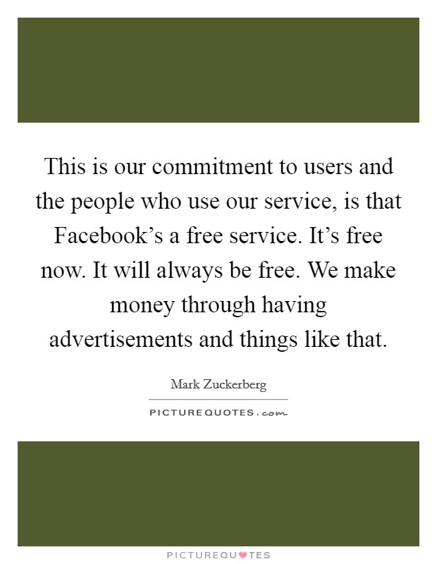 This is our commitment to users and the people who use our service, is that Facebook's a free service. It's free now. It will always be free. We make money through having advertisements and things like that Picture Quote #1