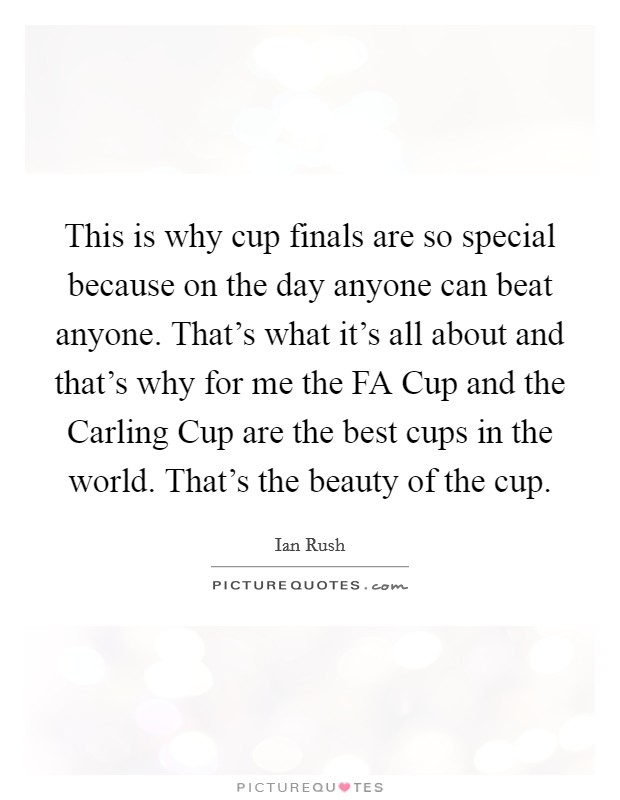 This is why cup finals are so special because on the day anyone can beat anyone. That's what it's all about and that's why for me the FA Cup and the Carling Cup are the best cups in the world. That's the beauty of the cup Picture Quote #1