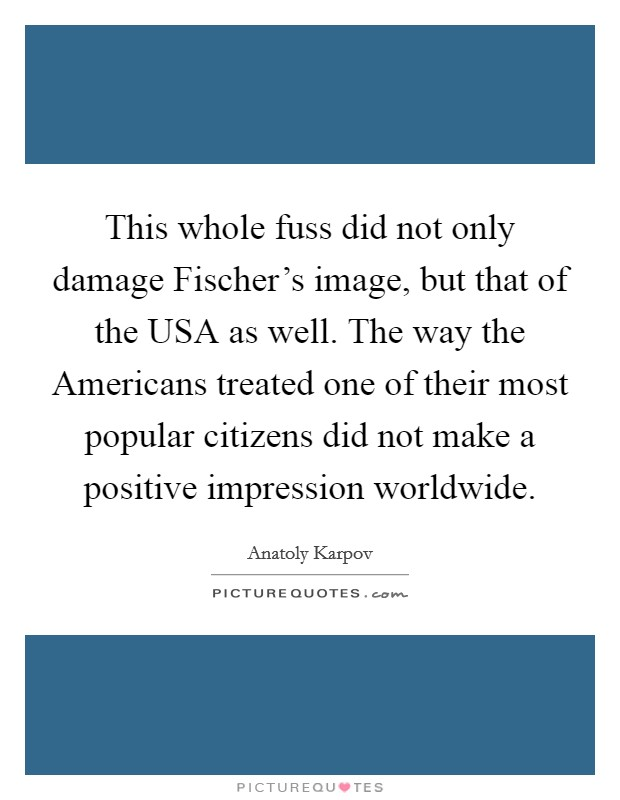 This whole fuss did not only damage Fischer's image, but that of the USA as well. The way the Americans treated one of their most popular citizens did not make a positive impression worldwide Picture Quote #1