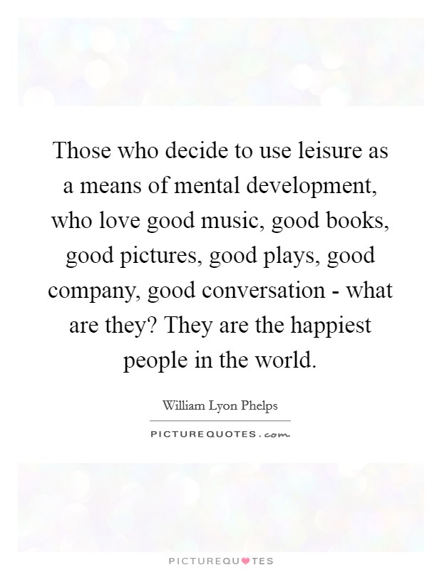 Those who decide to use leisure as a means of mental development, who love good music, good books, good pictures, good plays, good company, good conversation - what are they? They are the happiest people in the world Picture Quote #1
