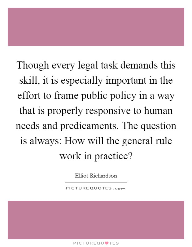 Though every legal task demands this skill, it is especially important in the effort to frame public policy in a way that is properly responsive to human needs and predicaments. The question is always: How will the general rule work in practice? Picture Quote #1