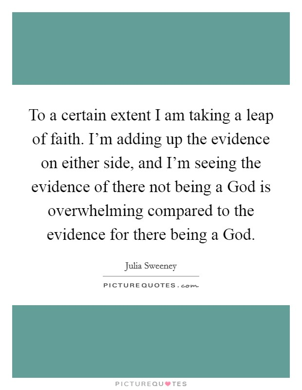 To a certain extent I am taking a leap of faith. I'm adding up the evidence on either side, and I'm seeing the evidence of there not being a God is overwhelming compared to the evidence for there being a God Picture Quote #1