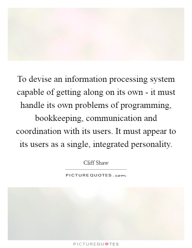 To devise an information processing system capable of getting along on its own - it must handle its own problems of programming, bookkeeping, communication and coordination with its users. It must appear to its users as a single, integrated personality Picture Quote #1