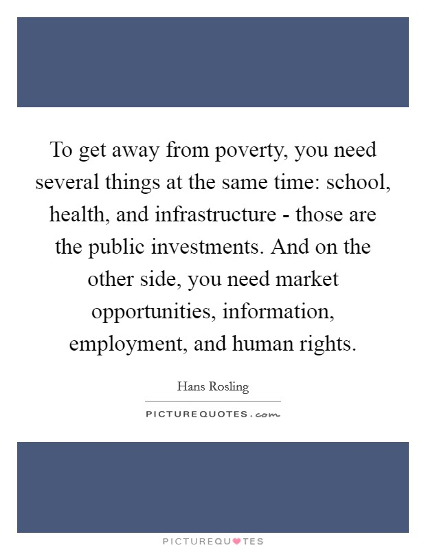 To get away from poverty, you need several things at the same time: school, health, and infrastructure - those are the public investments. And on the other side, you need market opportunities, information, employment, and human rights Picture Quote #1