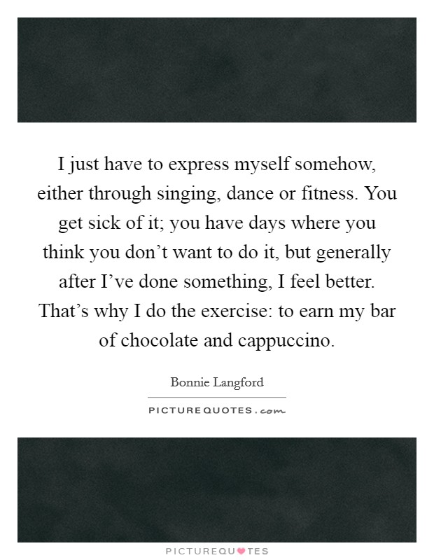 I just have to express myself somehow, either through singing, dance or fitness. You get sick of it; you have days where you think you don't want to do it, but generally after I've done something, I feel better. That's why I do the exercise: to earn my bar of chocolate and cappuccino Picture Quote #1