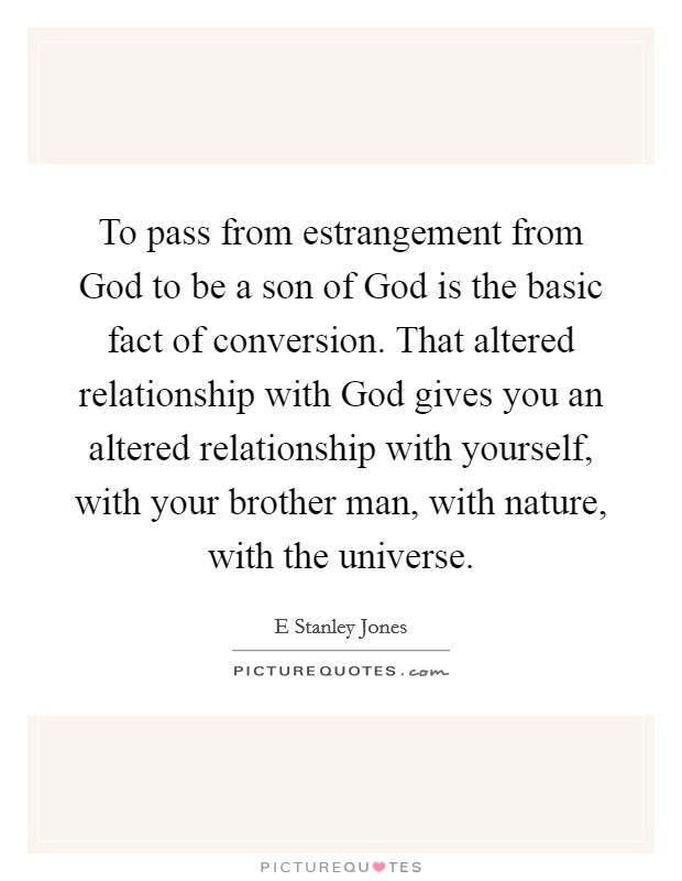 To pass from estrangement from God to be a son of God is the basic fact of conversion. That altered relationship with God gives you an altered relationship with yourself, with your brother man, with nature, with the universe Picture Quote #1